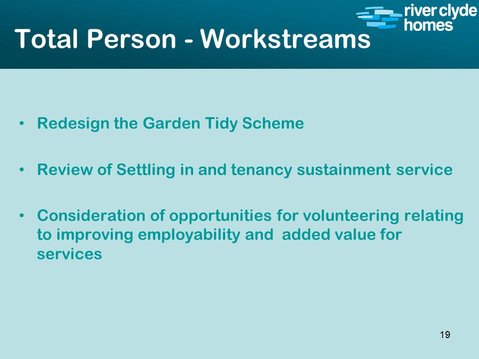 Intro slide Text Second level text Total Person - Workstreams Redesign the Garden Tidy Scheme Review of Settling in and tenancy sustainment service Consideration of opportunities for volunteering relating to improving employability and added value for services 19