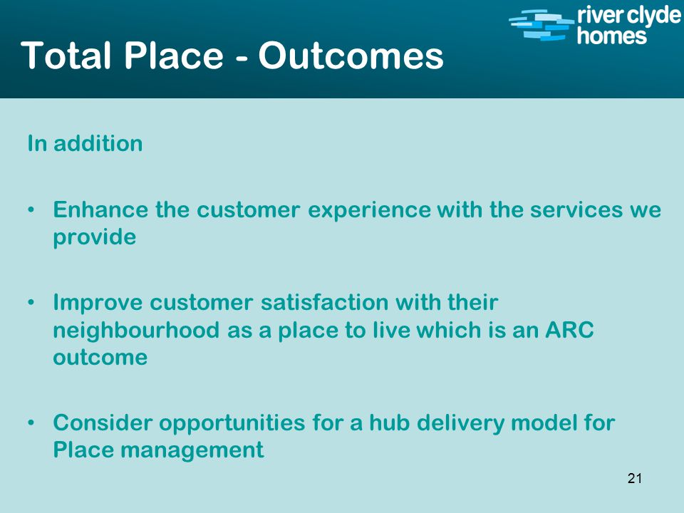 Intro slide Text Second level text Total Place - Outcomes In addition Enhance the customer experience with the services we provide Improve customer satisfaction with their neighbourhood as a place to live which is an ARC outcome Consider opportunities for a hub delivery model for Place management 21