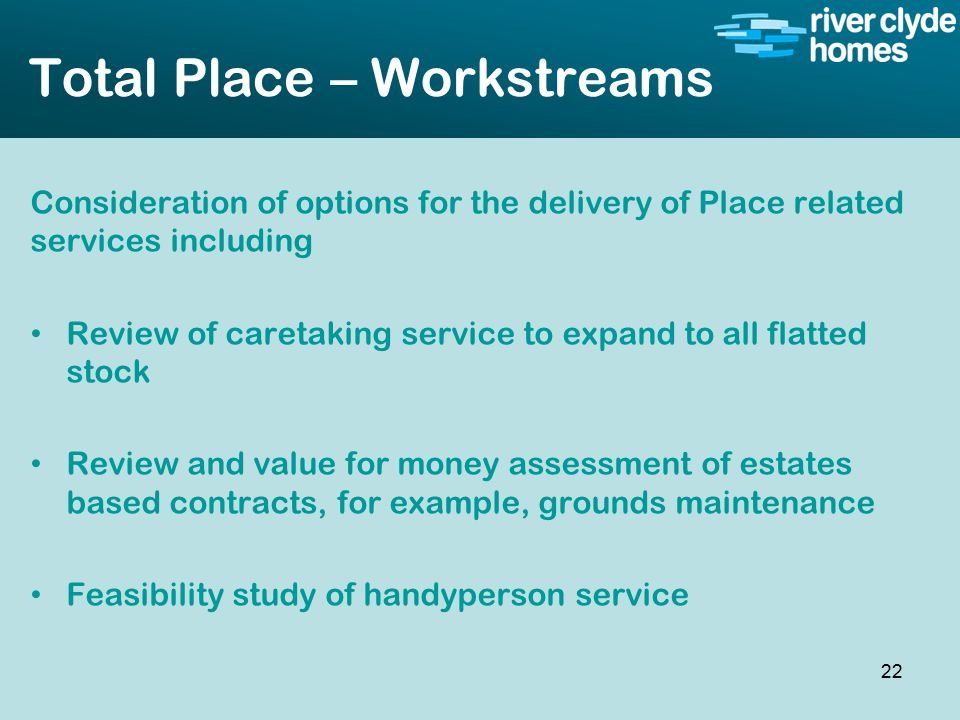Intro slide Text Second level text Total Place – Workstreams Consideration of options for the delivery of Place related services including Review of caretaking service to expand to all flatted stock Review and value for money assessment of estates based contracts, for example, grounds maintenance Feasibility study of handyperson service 22
