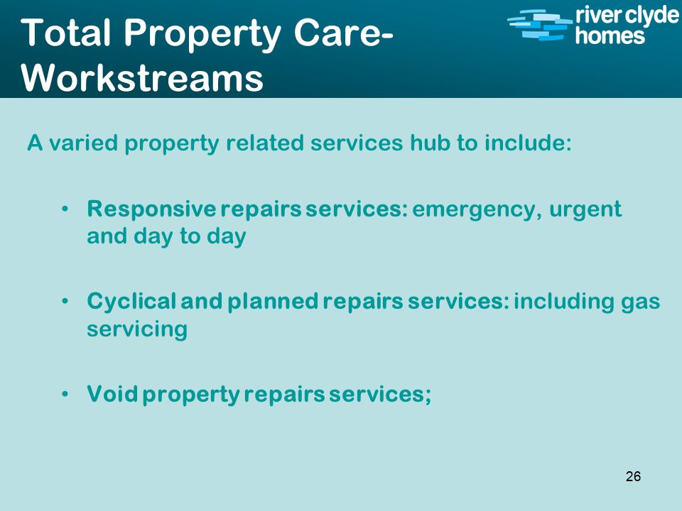 Intro slide Text Second level text Total Property Care- Workstreams A varied property related services hub to include: Responsive repairs services: emergency, urgent and day to day Cyclical and planned repairs services: including gas servicing Void property repairs services; 26