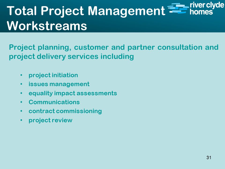 Intro slide Text Second level text Total Project Management - Workstreams Project planning, customer and partner consultation and project delivery services including project initiation issues management equality impact assessments Communications contract commissioning project review 31