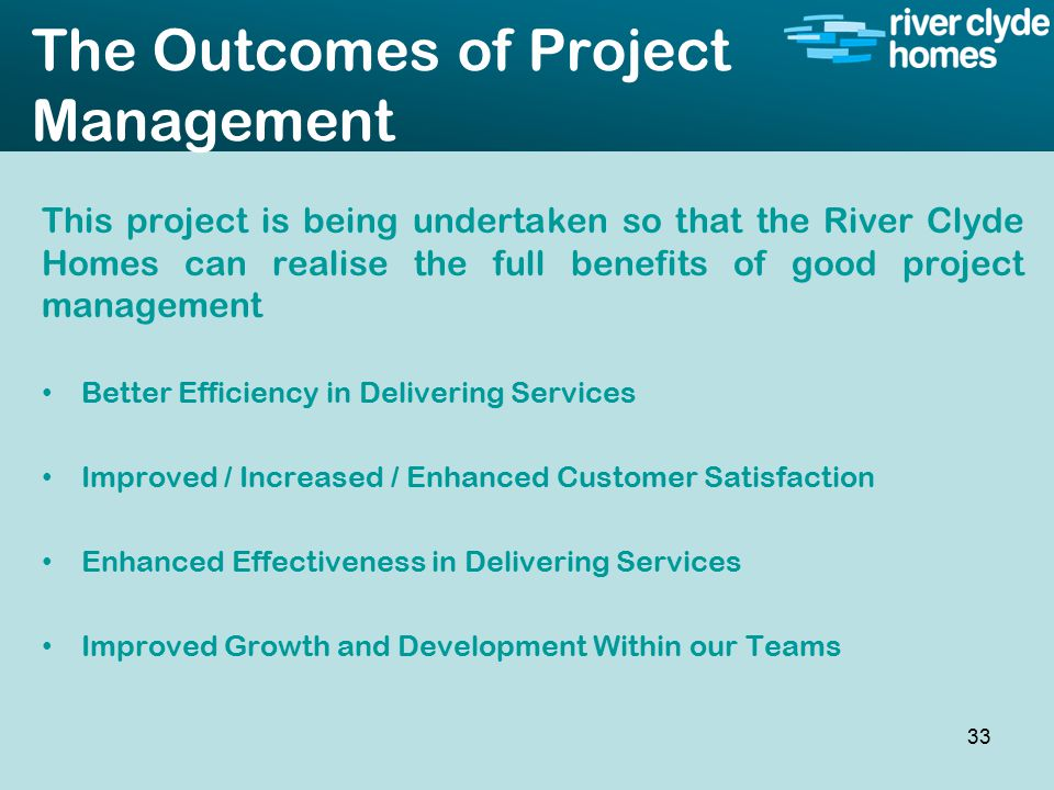 Intro slide Text Second level text The Outcomes of Project Management This project is being undertaken so that the River Clyde Homes can realise the full benefits of good project management Better Efficiency in Delivering Services Improved / Increased / Enhanced Customer Satisfaction Enhanced Effectiveness in Delivering Services Improved Growth and Development Within our Teams 33