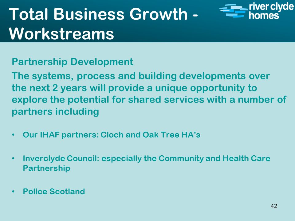 Intro slide Text Second level text Total Business Growth - Workstreams Partnership Development The systems, process and building developments over the next 2 years will provide a unique opportunity to explore the potential for shared services with a number of partners including Our IHAF partners: Cloch and Oak Tree HA's Inverclyde Council: especially the Community and Health Care Partnership Police Scotland 42