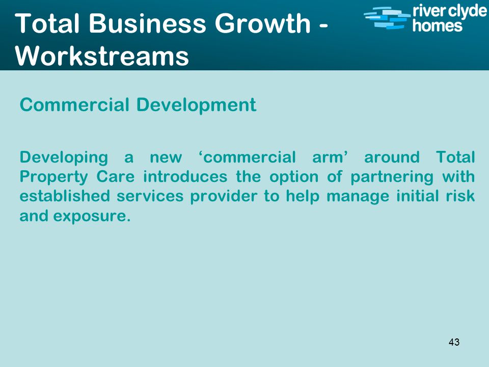 Intro slide Text Second level text Total Business Growth - Workstreams Commercial Development Developing a new 'commercial arm' around Total Property Care introduces the option of partnering with established services provider to help manage initial risk and exposure.