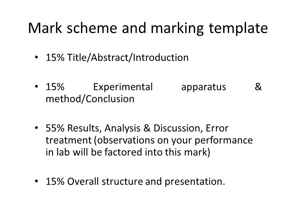 Mark scheme and marking template 15% Title/Abstract/Introduction 15% Experimental apparatus & method/Conclusion 55% Results, Analysis & Discussion, Error treatment (observations on your performance in lab will be factored into this mark) 15% Overall structure and presentation.