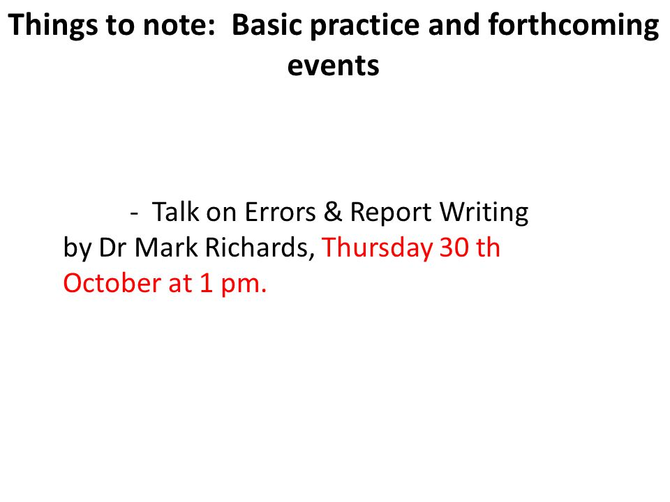 17 Things to note: Basic practice and forthcoming events - Talk on Errors & Report Writing by Dr Mark Richards, Thursday 30 th October at 1 pm.
