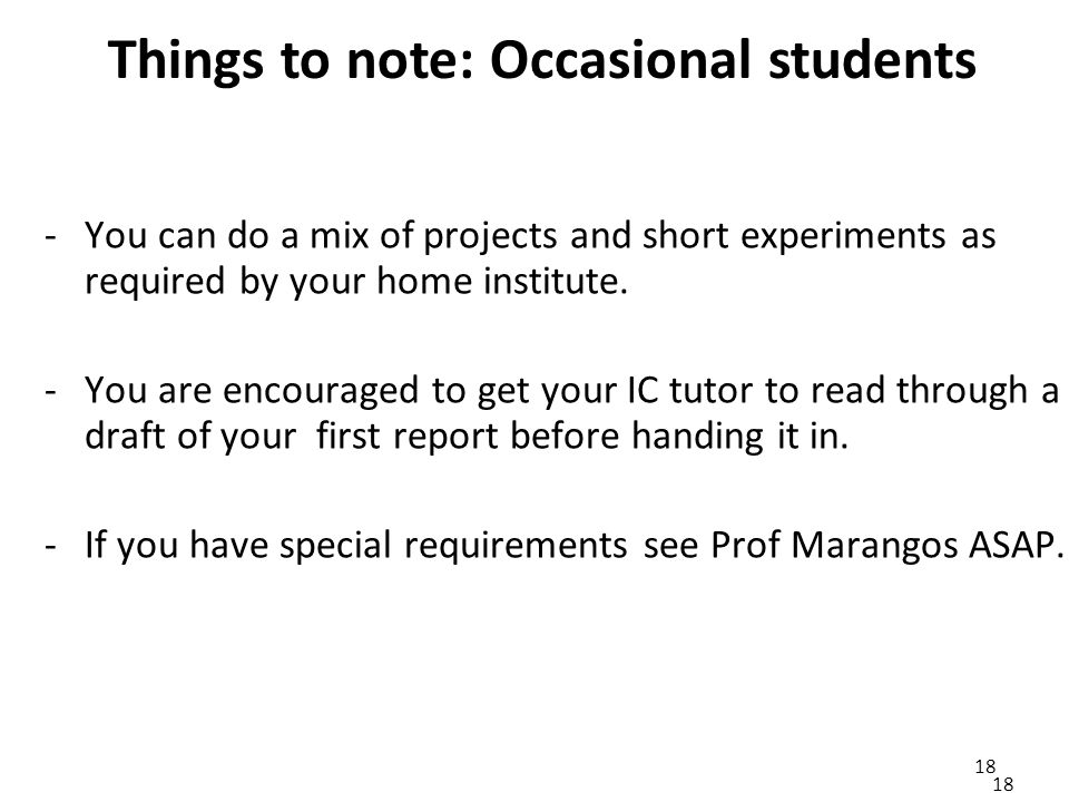 18 Things to note: Occasional students 18 -You can do a mix of projects and short experiments as required by your home institute.