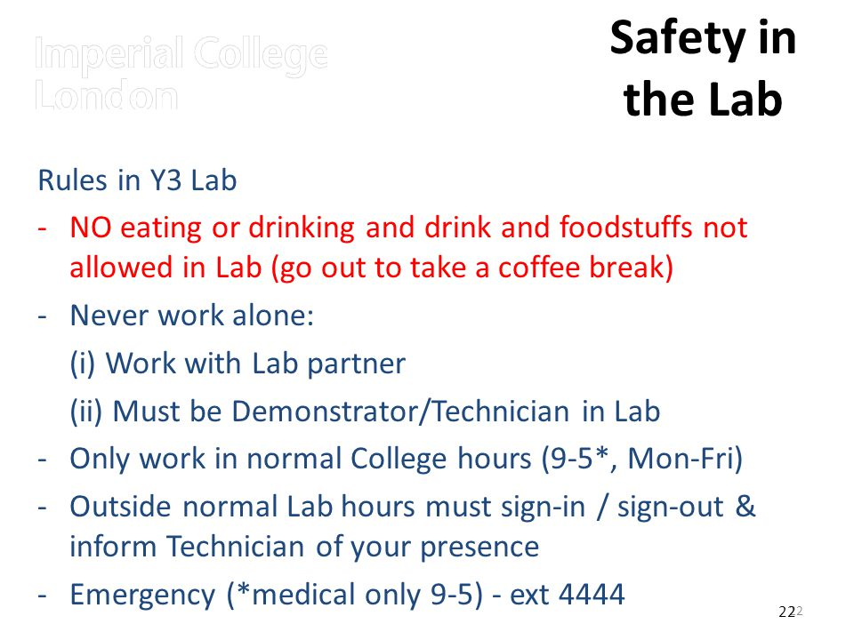 22 Safety in the Lab Rules in Y3 Lab -NO eating or drinking and drink and foodstuffs not allowed in Lab (go out to take a coffee break) -Never work alone: (i) Work with Lab partner (ii) Must be Demonstrator/Technician in Lab -Only work in normal College hours (9-5*, Mon-Fri) -Outside normal Lab hours must sign-in / sign-out & inform Technician of your presence -Emergency (*medical only 9-5) - ext 4444 22