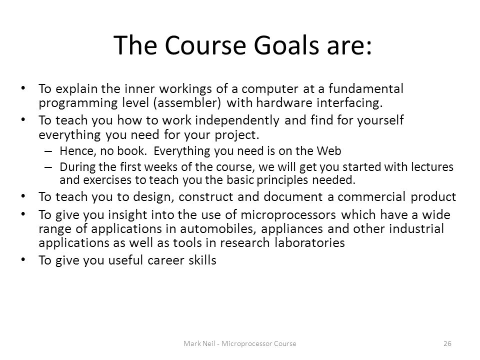 The Course Goals are: Mark Neil - Microprocessor Course26 To explain the inner workings of a computer at a fundamental programming level (assembler) with hardware interfacing.