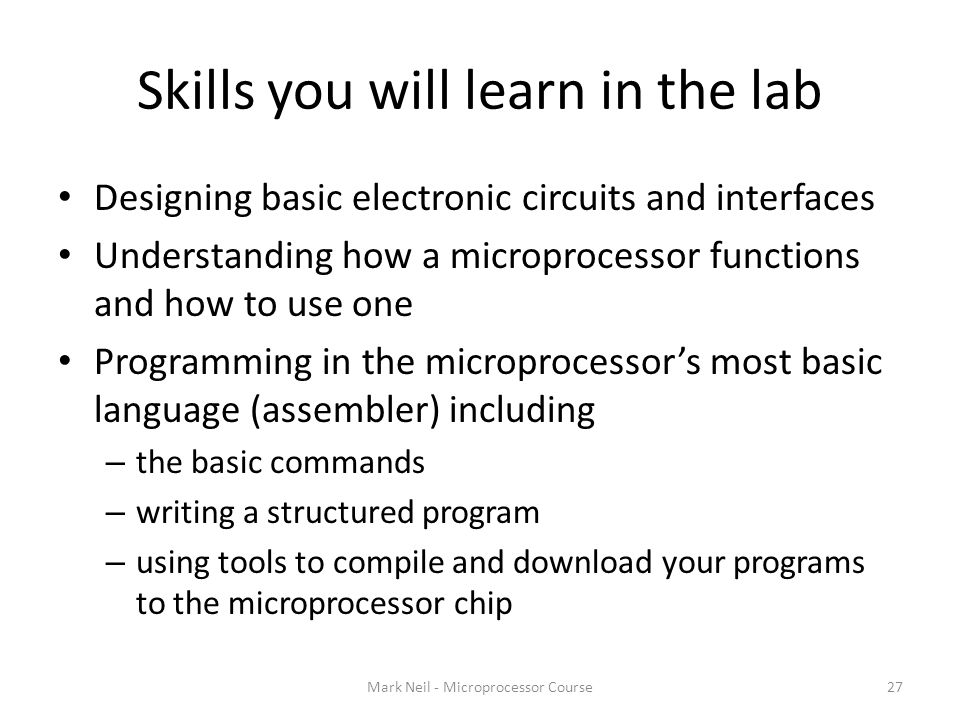 Skills you will learn in the lab Mark Neil - Microprocessor Course27 Designing basic electronic circuits and interfaces Understanding how a microprocessor functions and how to use one Programming in the microprocessor's most basic language (assembler) including – the basic commands – writing a structured program – using tools to compile and download your programs to the microprocessor chip