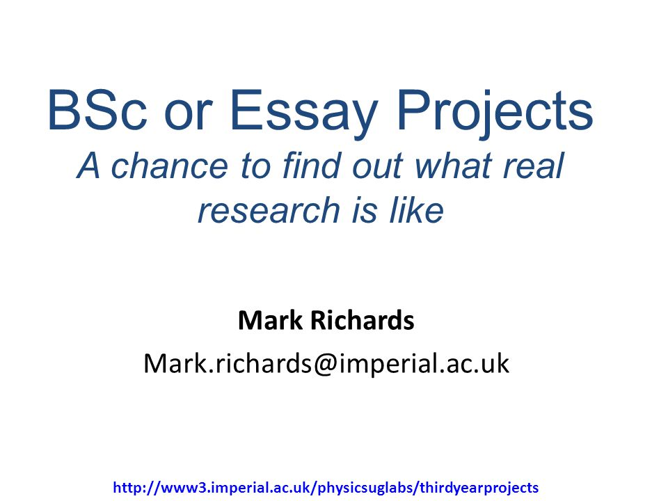 31 BSc or Essay Projects A chance to find out what real research is like Mark Richards Mark.richards@imperial.ac.uk http://www3.imperial.ac.uk/physicsuglabs/thirdyearprojects