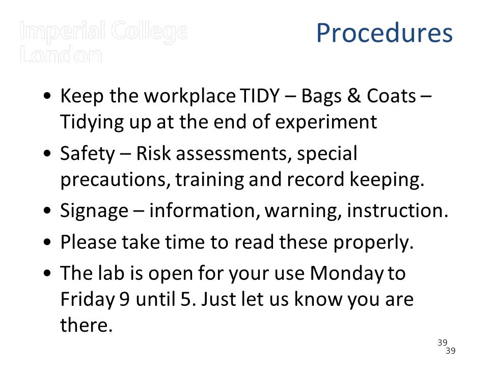 39 Procedures Keep the workplace TIDY – Bags & Coats – Tidying up at the end of experiment Safety – Risk assessments, special precautions, training and record keeping.