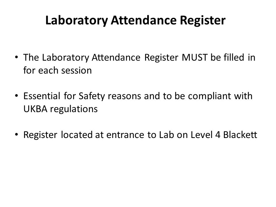 Laboratory Attendance Register The Laboratory Attendance Register MUST be filled in for each session Essential for Safety reasons and to be compliant with UKBA regulations Register located at entrance to Lab on Level 4 Blackett