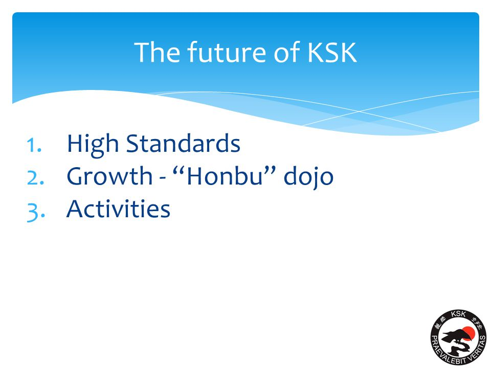 The future of KSK 1.High Standards 2.Growth - Honbu dojo 3.Activities