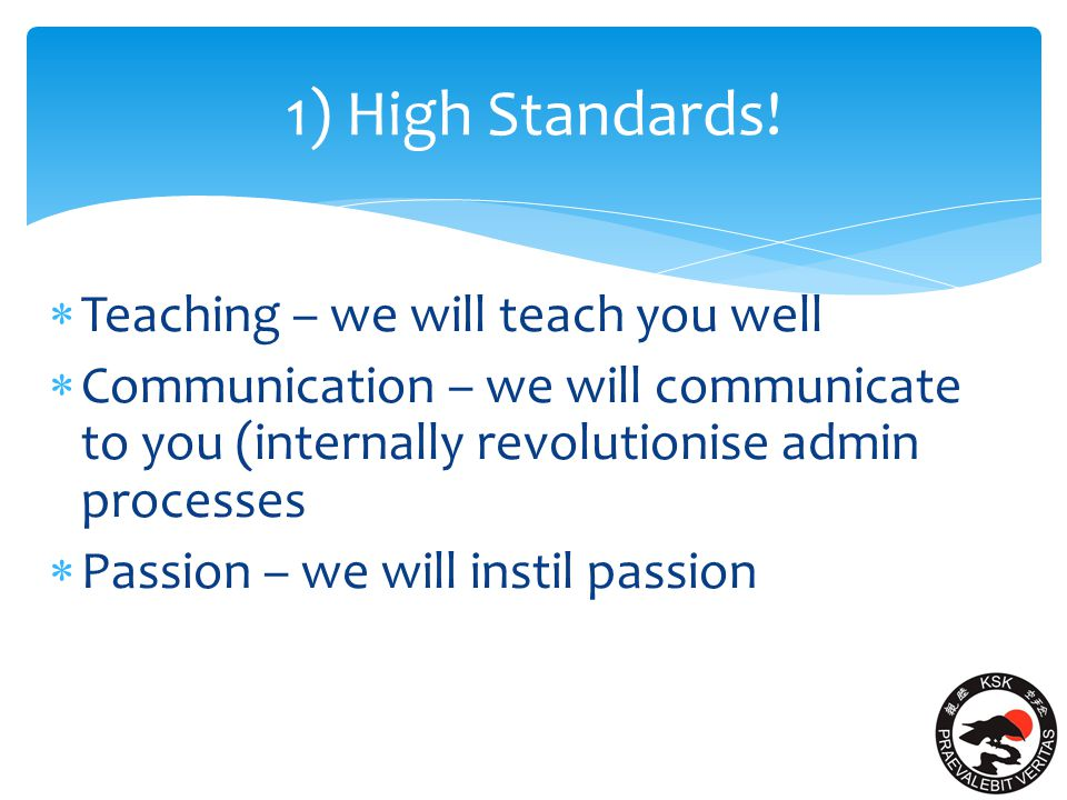 High Standards - Teaching  Continue a high standard of teaching in our clubs  progress and guide our members to success – inspire future generations of Karate instructors and leaders – to be led by our chief instructor, David J McCormack & Co.