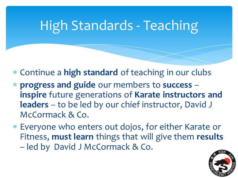 High Standards - Teaching  Continue a high standard of teaching in our clubs  progress and guide our members to success – inspire future generations of Karate instructors and leaders – to be led by our chief instructor, David J McCormack & Co.