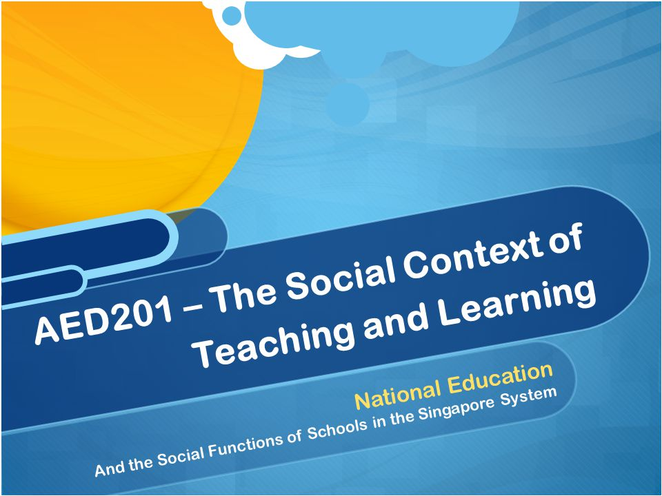 National Education And the Social Functions of Schools in the Singapore System AED201 – The Social Context of Teaching and Learning