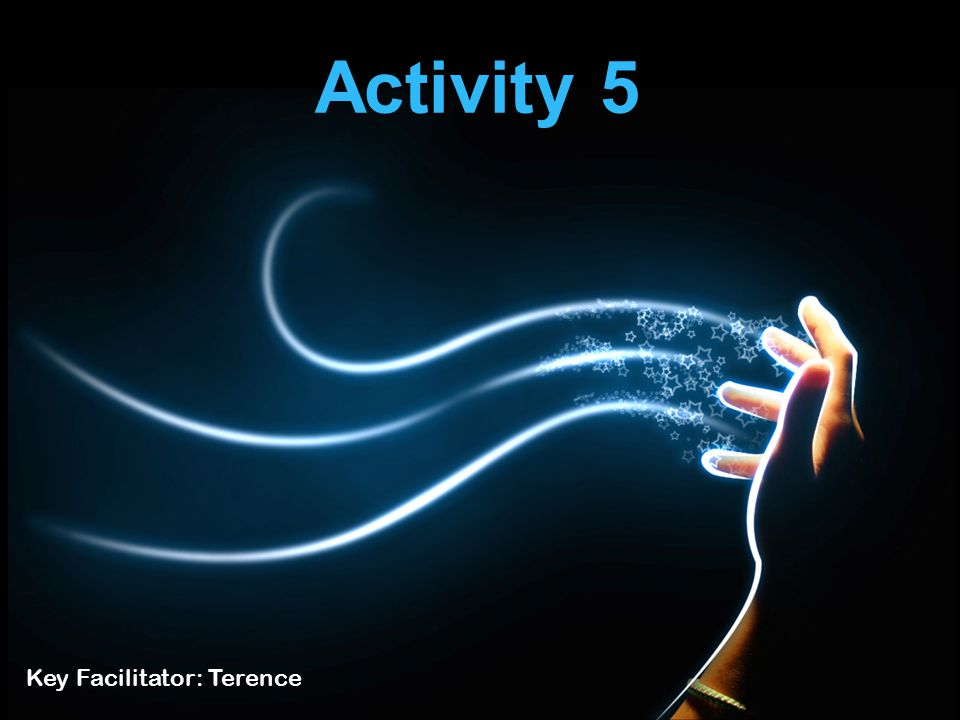Activity 5 Key Facilitator: Terence