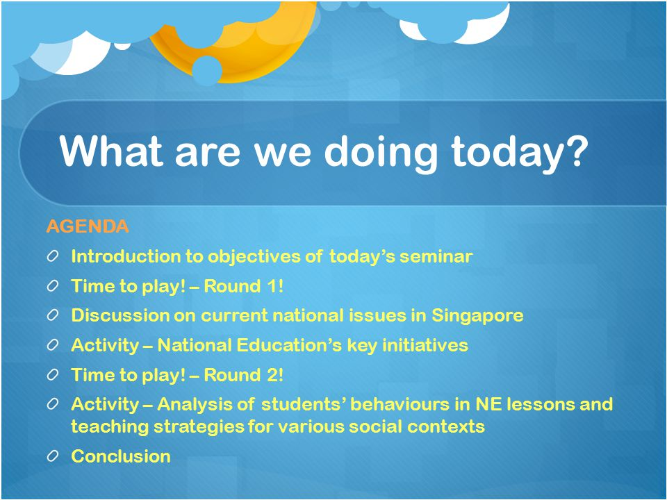 What are we doing today. AGENDA Introduction to objectives of today's seminar Time to play.