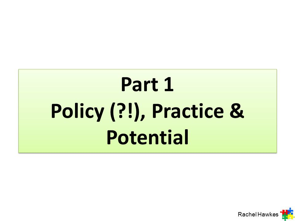 Part 1 Policy (?!), Practice & Potential Rachel Hawkes