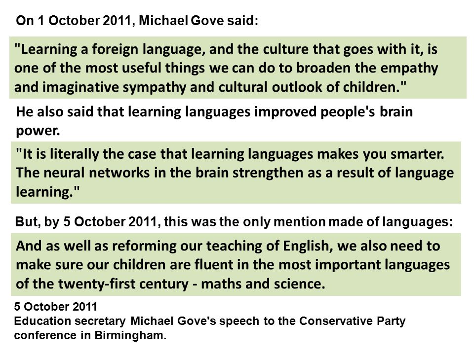 Learning a foreign language, and the culture that goes with it, is one of the most useful things we can do to broaden the empathy and imaginative sympathy and cultural outlook of children. On 1 October 2011, Michael Gove said: He also said that learning languages improved people s brain power.