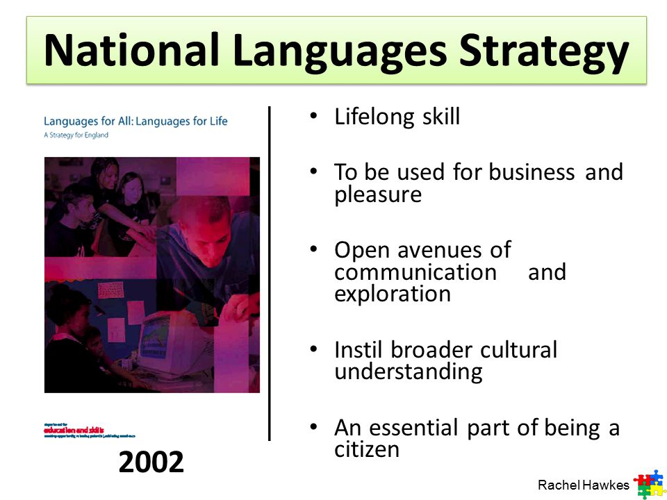 National Languages Strategy Lifelong skill To be used for business and pleasure Open avenues of communication and exploration Instil broader cultural understanding An essential part of being a citizen Rachel Hawkes 2002