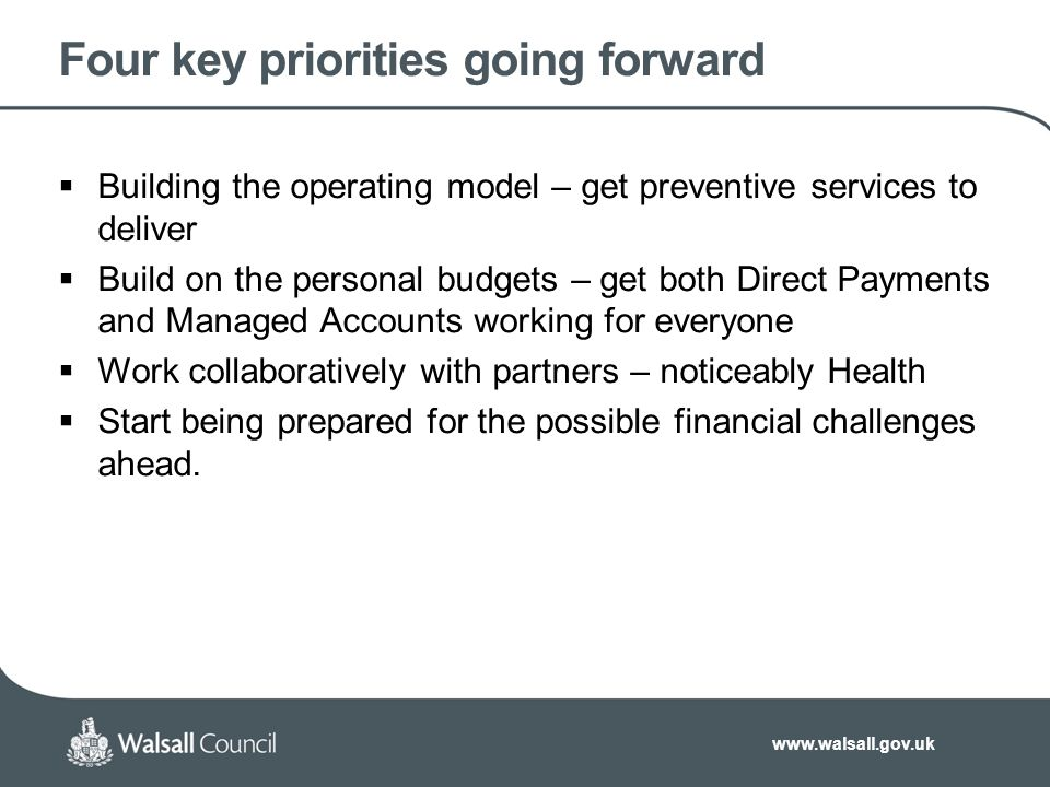 www.walsall.gov.uk Four key priorities going forward  Building the operating model – get preventive services to deliver  Build on the personal budgets – get both Direct Payments and Managed Accounts working for everyone  Work collaboratively with partners – noticeably Health  Start being prepared for the possible financial challenges ahead.