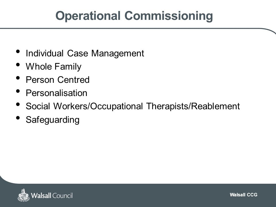 Walsall CCG Operational Commissioning Individual Case Management Whole Family Person Centred Personalisation Social Workers/Occupational Therapists/Reablement Safeguarding