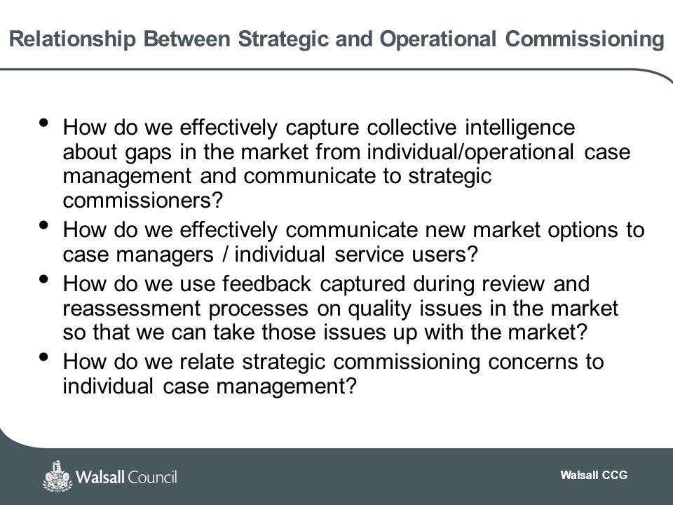 Walsall CCG Relationship Between Strategic and Operational Commissioning How do we effectively capture collective intelligence about gaps in the market from individual/operational case management and communicate to strategic commissioners.