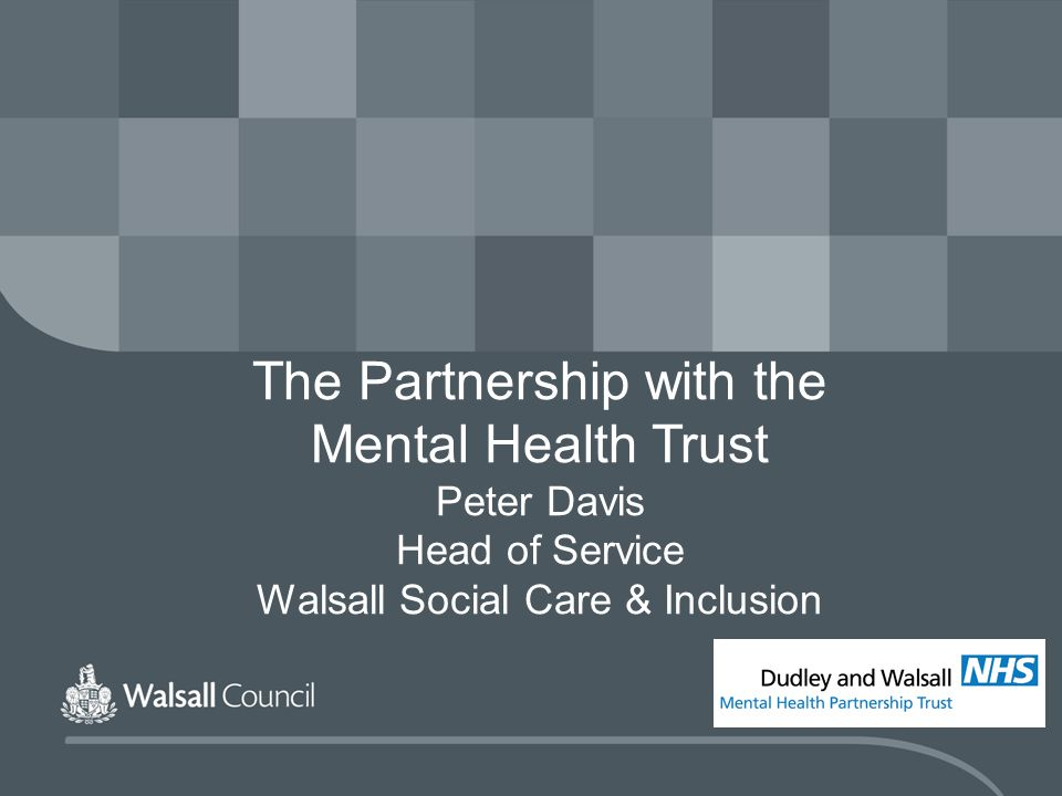 The Partnership with the Mental Health Trust Peter Davis Head of Service Walsall Social Care & Inclusion