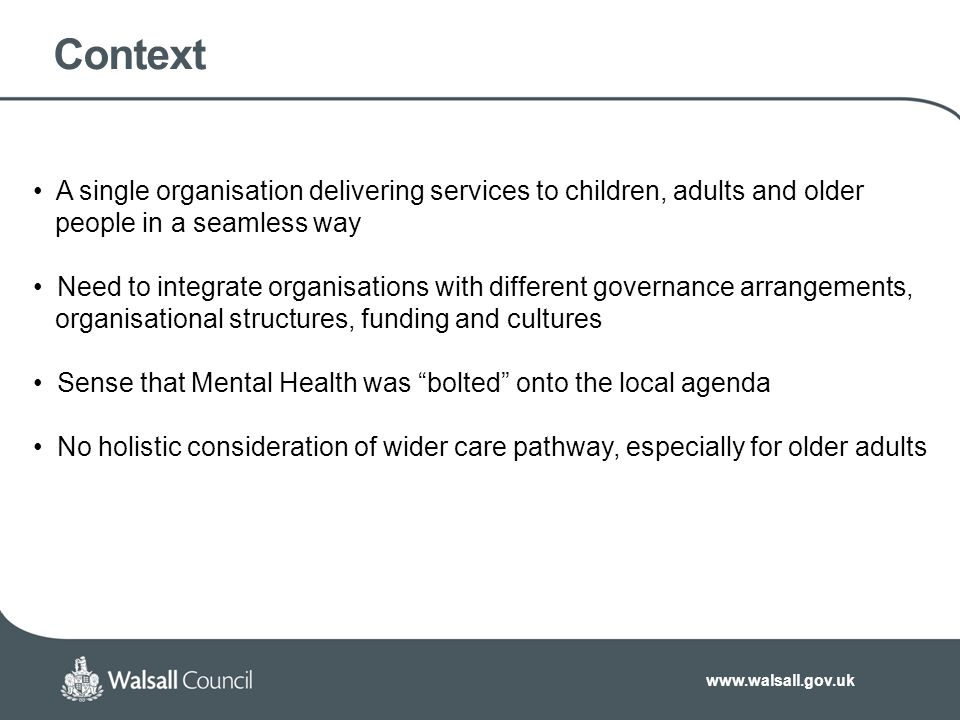 www.walsall.gov.uk Context A single organisation delivering services to children, adults and older people in a seamless way Need to integrate organisations with different governance arrangements, organisational structures, funding and cultures Sense that Mental Health was bolted onto the local agenda No holistic consideration of wider care pathway, especially for older adults