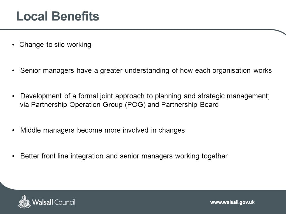www.walsall.gov.uk Local Benefits Change to silo working Senior managers have a greater understanding of how each organisation works Development of a formal joint approach to planning and strategic management; via Partnership Operation Group (POG) and Partnership Board Middle managers become more involved in changes Better front line integration and senior managers working together