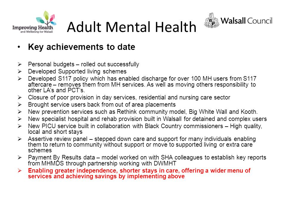 Adult Mental Health Key achievements to date  Personal budgets – rolled out successfully  Developed Supported living schemes  Developed S117 policy which has enabled discharge for over 100 MH users from S117 aftercare – removes them from MH services.