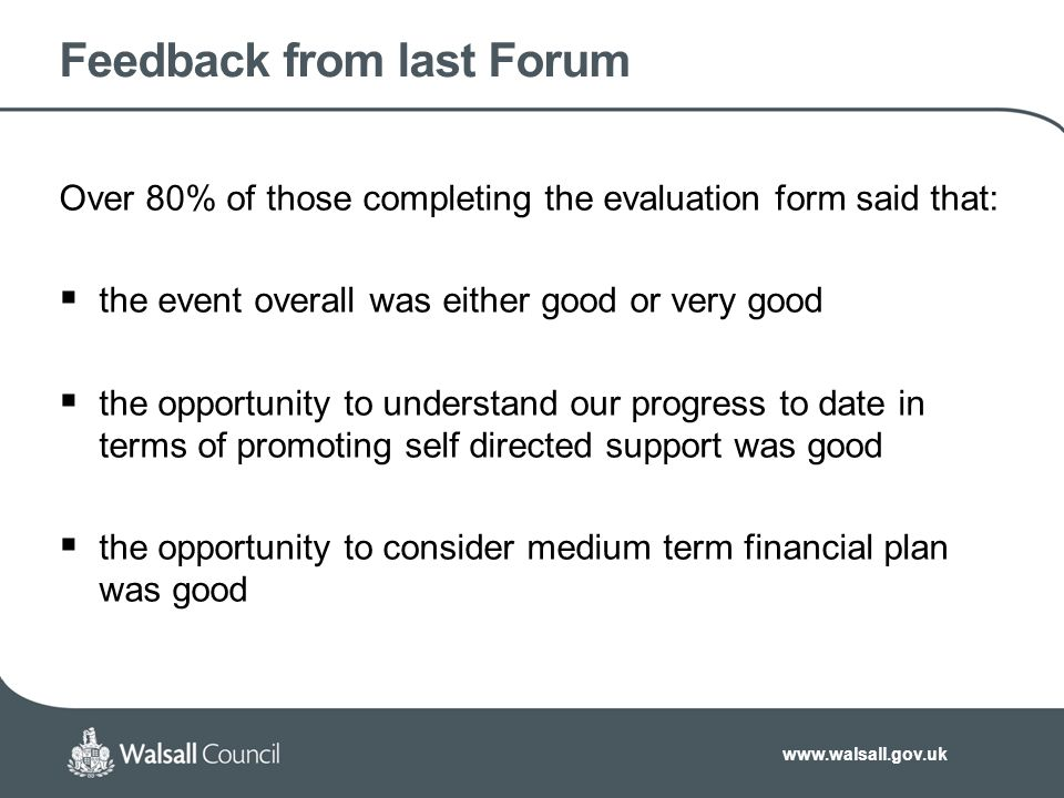www.walsall.gov.uk Feedback from last Forum Over 80% of those completing the evaluation form said that:  the event overall was either good or very good  the opportunity to understand our progress to date in terms of promoting self directed support was good  the opportunity to consider medium term financial plan was good