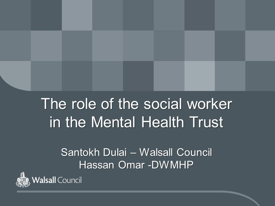 The role of the social worker in the Mental Health Trust Santokh Dulai – Walsall Council Hassan Omar -DWMHP