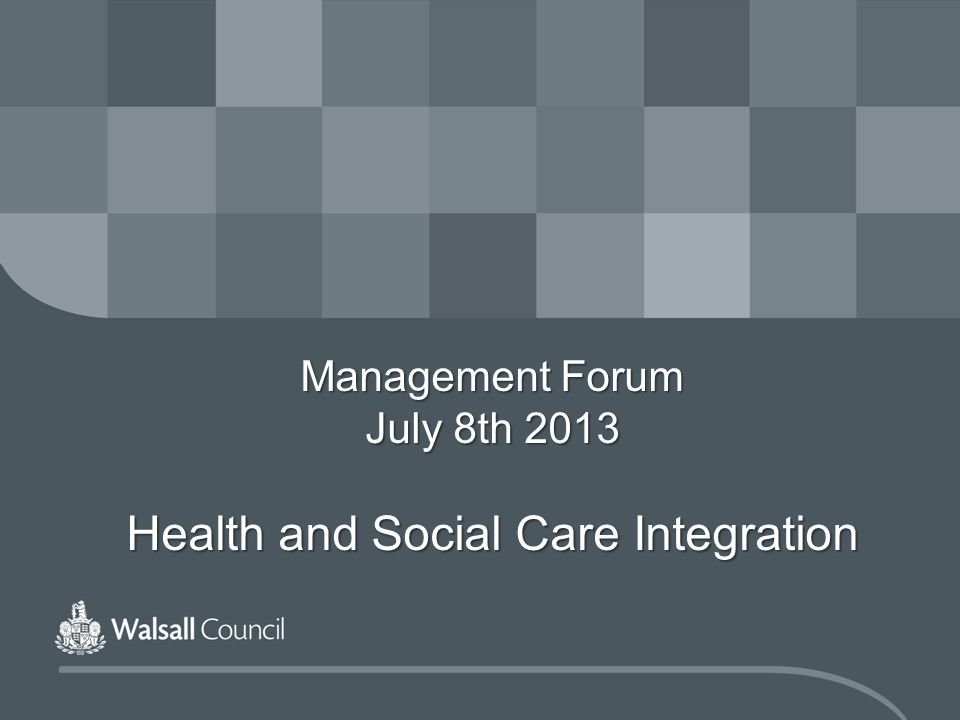 Management Forum July 8th 2013 Health and Social Care Integration
