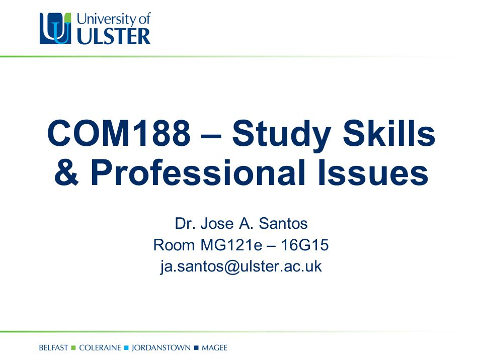 COM188 – Study Skills & Professional Issues Dr. Jose A. Santos Room MG121e – 16G15 ja.santos@ulster.ac.uk