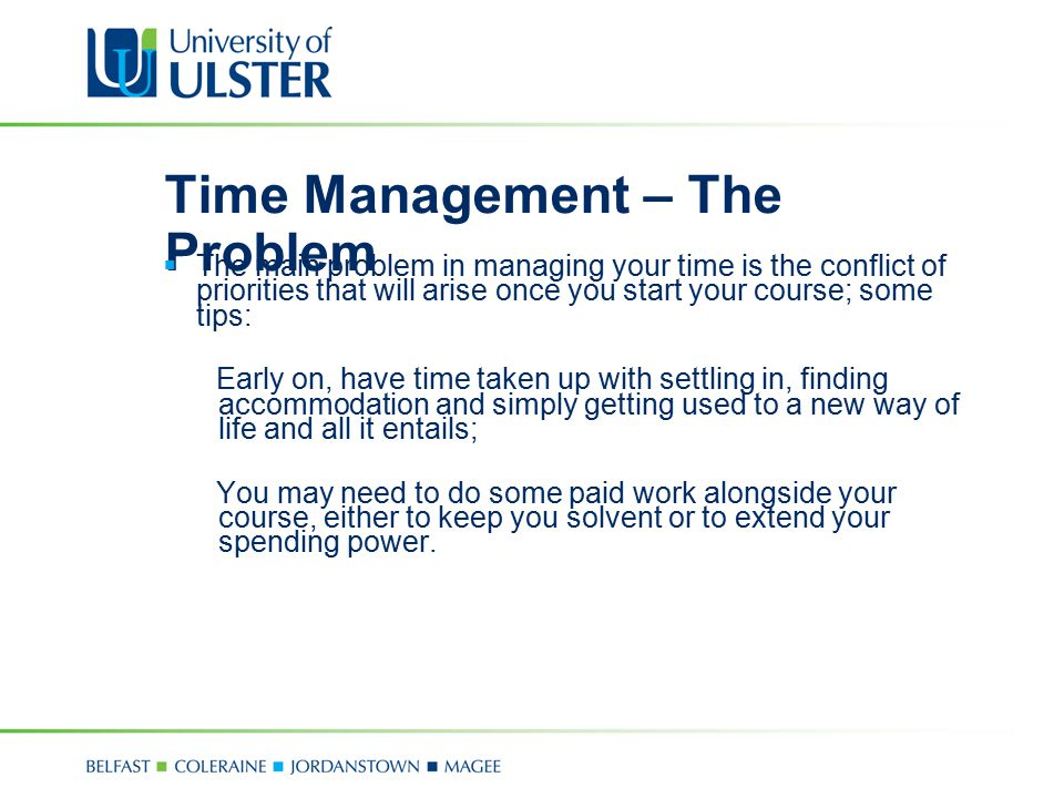 Time Management – The Problem  The main problem in managing your time is the conflict of priorities that will arise once you start your course; some