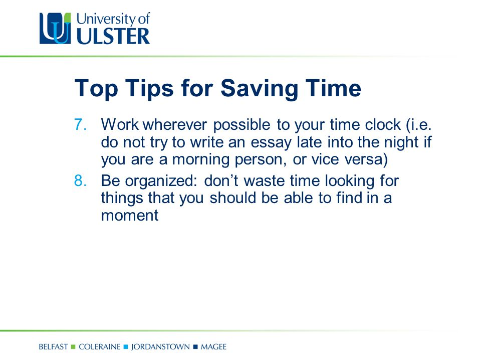 Top Tips for Saving Time 7.Work wherever possible to your time clock (i.e. do not try to write an essay late into the night if you are a morning perso