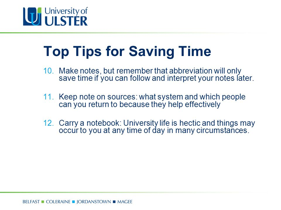 Top Tips for Saving Time 10.Make notes, but remember that abbreviation will only save time if you can follow and interpret your notes later. 11.Keep n
