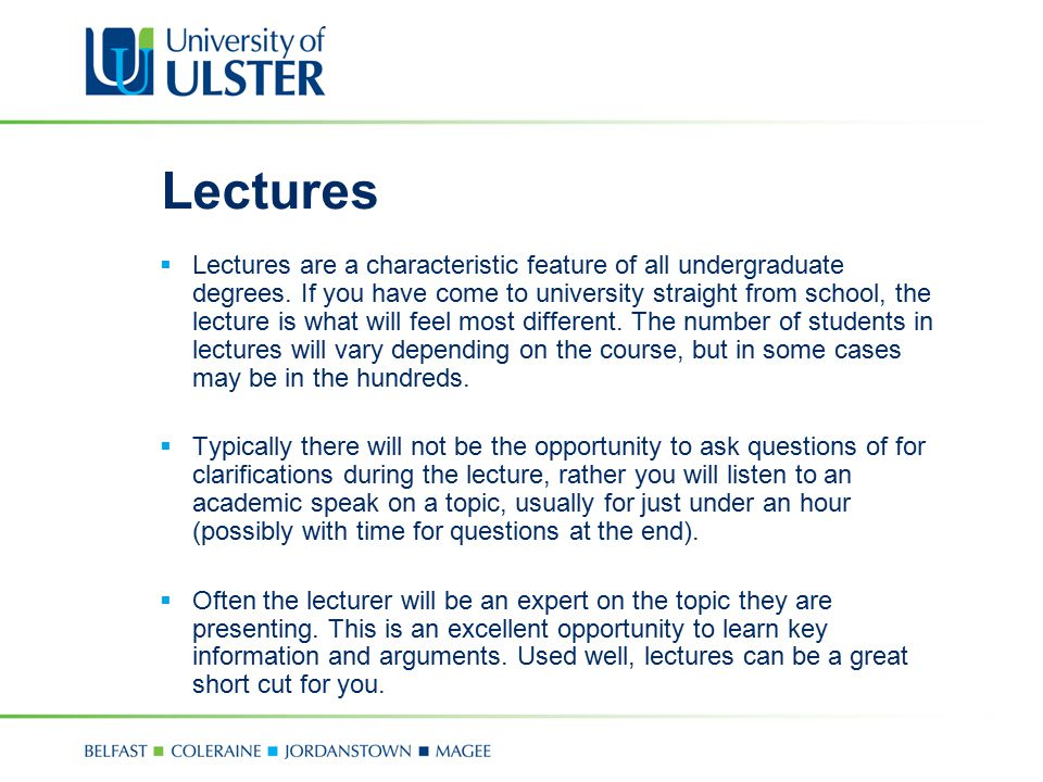 Lectures  Lectures are a characteristic feature of all undergraduate degrees. If you have come to university straight from school, the lecture is wha