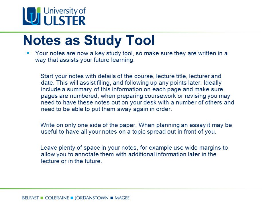 Notes as Study Tool  Your notes are now a key study tool, so make sure they are written in a way that assists your future learning: Start your notes