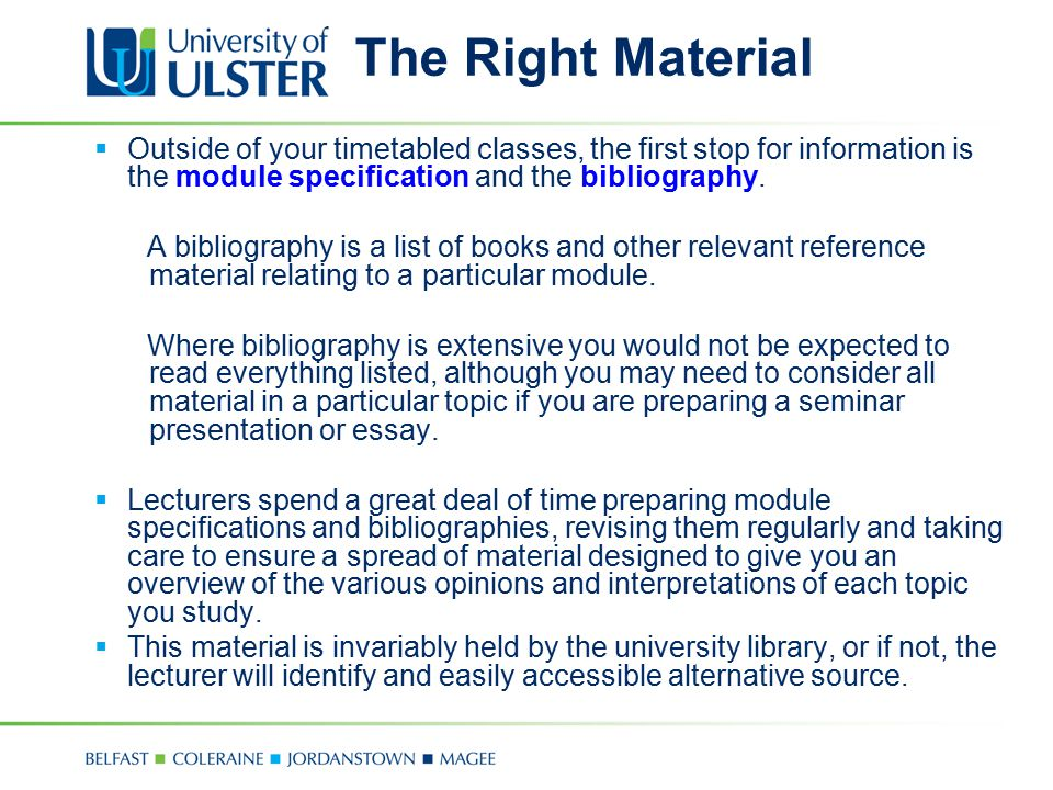 The Right Material  Outside of your timetabled classes, the first stop for information is the module specification and the bibliography. A bibliograp