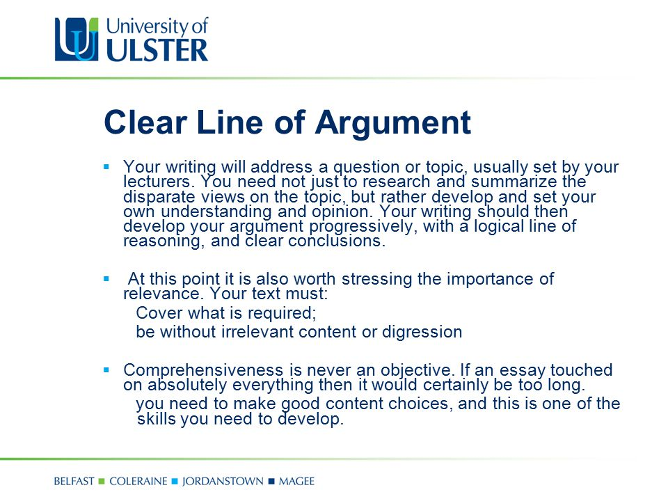 Clear Line of Argument  Your writing will address a question or topic, usually set by your lecturers. You need not just to research and summarize the