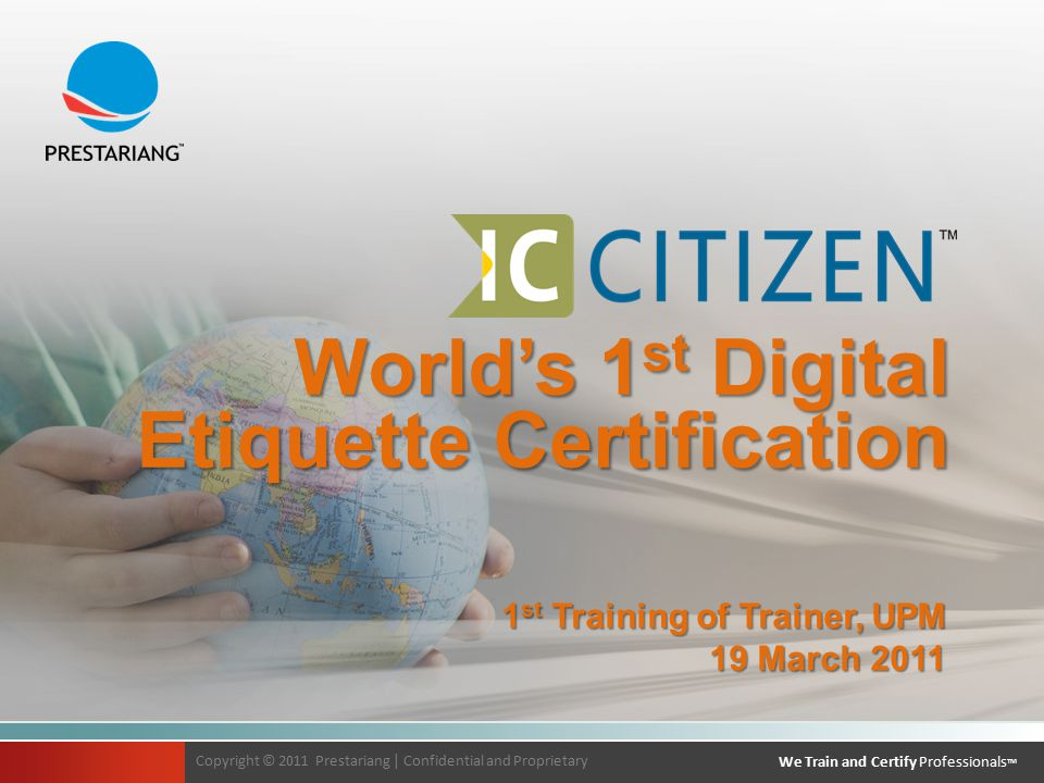 Copyright © 2011 Prestariang | Confidential and Proprietary We Train and Certify Professionals TM Copyright © 2011 Prestariang | Confidential and Proprietary We Train and Certify Professionals TM World's 1 st Digital Etiquette Certification 1 st Training of Trainer, UPM 19 March 2011