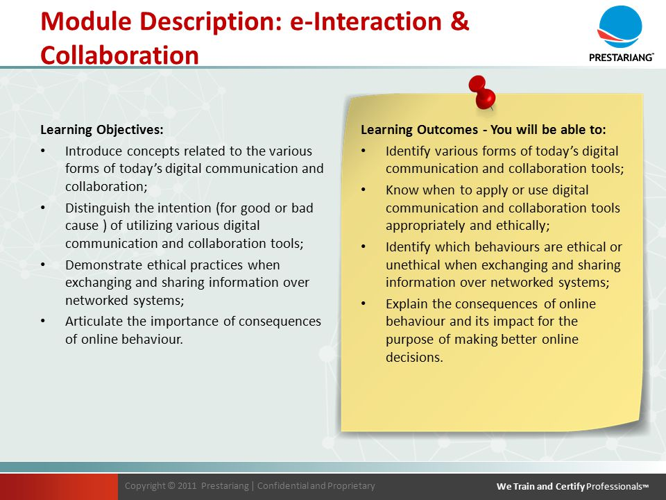 Copyright © 2011 Prestariang | Confidential and Proprietary We Train and Certify Professionals TM Copyright © 2011 Prestariang | Confidential and Proprietary We Train and Certify Professionals TM Learning Objectives: Introduce concepts related to the various forms of today's digital communication and collaboration; Distinguish the intention (for good or bad cause ) of utilizing various digital communication and collaboration tools; Demonstrate ethical practices when exchanging and sharing information over networked systems; Articulate the importance of consequences of online behaviour.