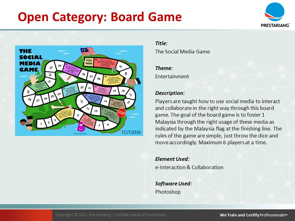 Copyright © 2011 Prestariang | Confidential and Proprietary We Train and Certify Professionals TM Copyright © 2011 Prestariang | Confidential and Proprietary We Train and Certify Professionals TM Open Category: Board Game Title: The Social Media Game Theme: Entertainment Description: Players are taught how to use social media to interact and collaborate in the right way through this board game.