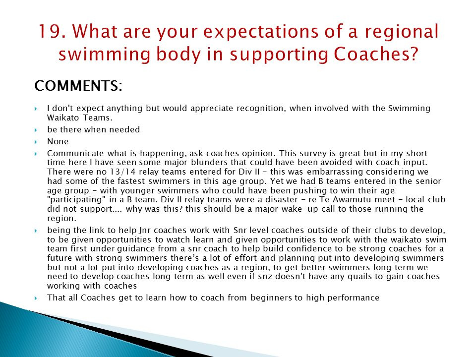 COMMENTS:  I don t expect anything but would appreciate recognition, when involved with the Swimming Waikato Teams.