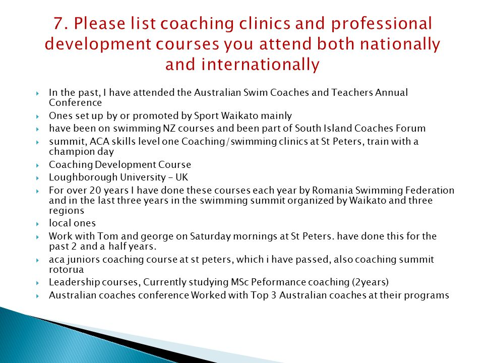  In the past, I have attended the Australian Swim Coaches and Teachers Annual Conference  Ones set up by or promoted by Sport Waikato mainly  have been on swimming NZ courses and been part of South Island Coaches Forum  summit, ACA skills level one Coaching/swimming clinics at St Peters, train with a champion day  Coaching Development Course  Loughborough University - UK  For over 20 years I have done these courses each year by Romania Swimming Federation and in the last three years in the swimming summit organized by Waikato and three regions  local ones  Work with Tom and george on Saturday mornings at St Peters.