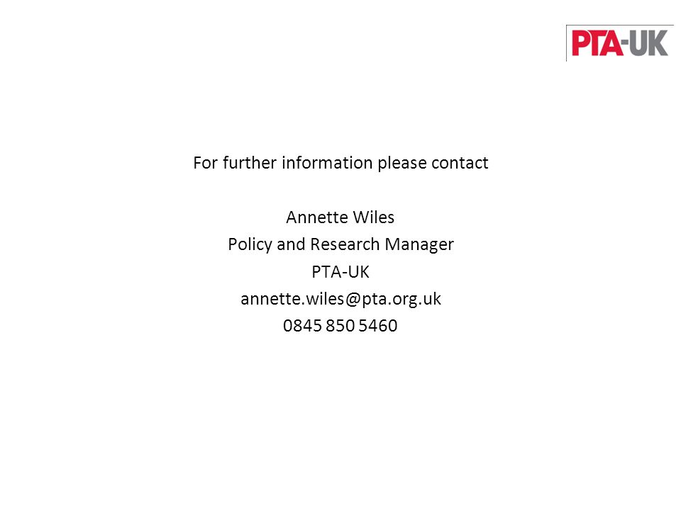 For further information please contact Annette Wiles Policy and Research Manager PTA-UK annette.wiles@pta.org.uk 0845 850 5460